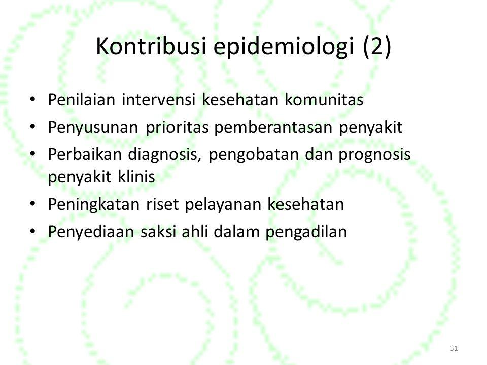 31 Kontribusi epidemiologi (2) Penilaian intervensi kesehatan komunitas Penyusunan prioritas pemberantasan penyakit Perbaikan diagnosis, pengobatan dan prognosis penyakit klinis Peningkatan riset pelayanan kesehatan Penyediaan saksi ahli dalam pengadilan