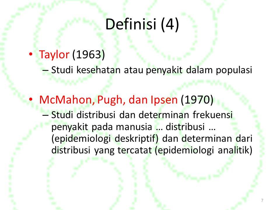 Definisi (4) Taylor (1963) – Studi kesehatan atau penyakit dalam populasi McMahon, Pugh, dan Ipsen (1970) – Studi distribusi dan determinan frekuensi penyakit pada manusia … distribusi … (epidemiologi deskriptif) dan determinan dari distribusi yang tercatat (epidemiologi analitik) 7
