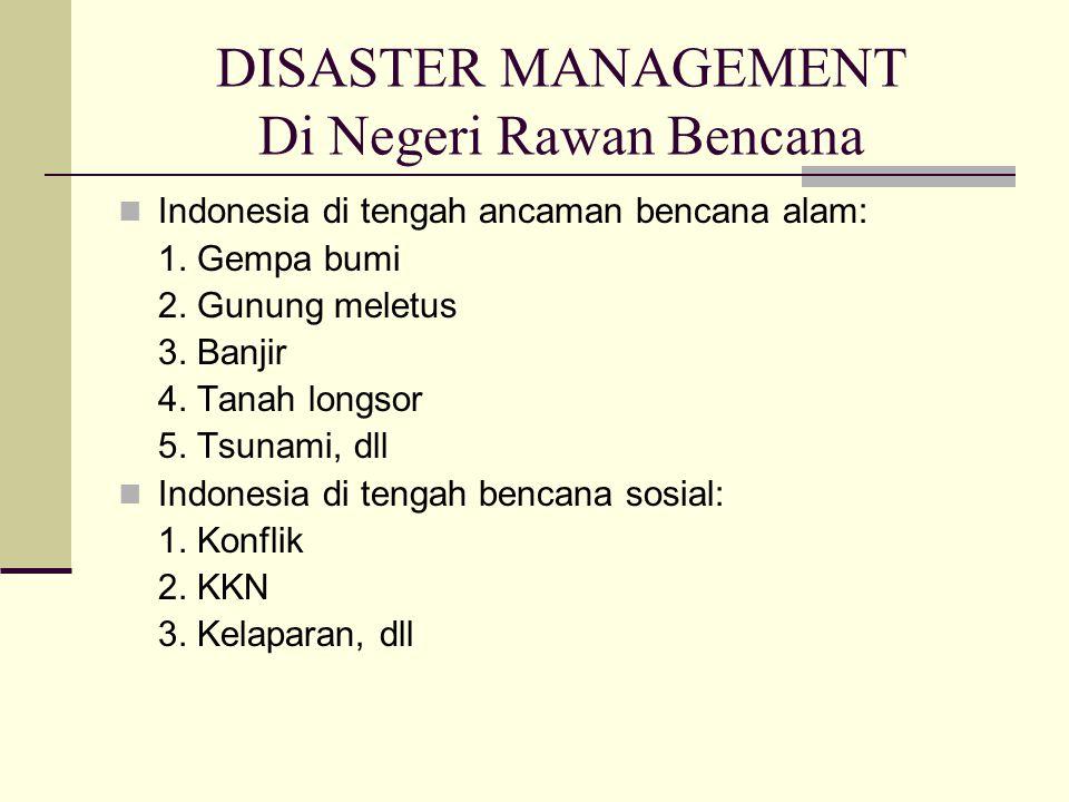 DISASTER MANAGEMENT Di Negeri Rawan Bencana Indonesia di tengah ancaman bencana alam: 1. Gempa bumi 2. Gunung meletus 3. Banjir 4. Tanah longsor 5. Ts