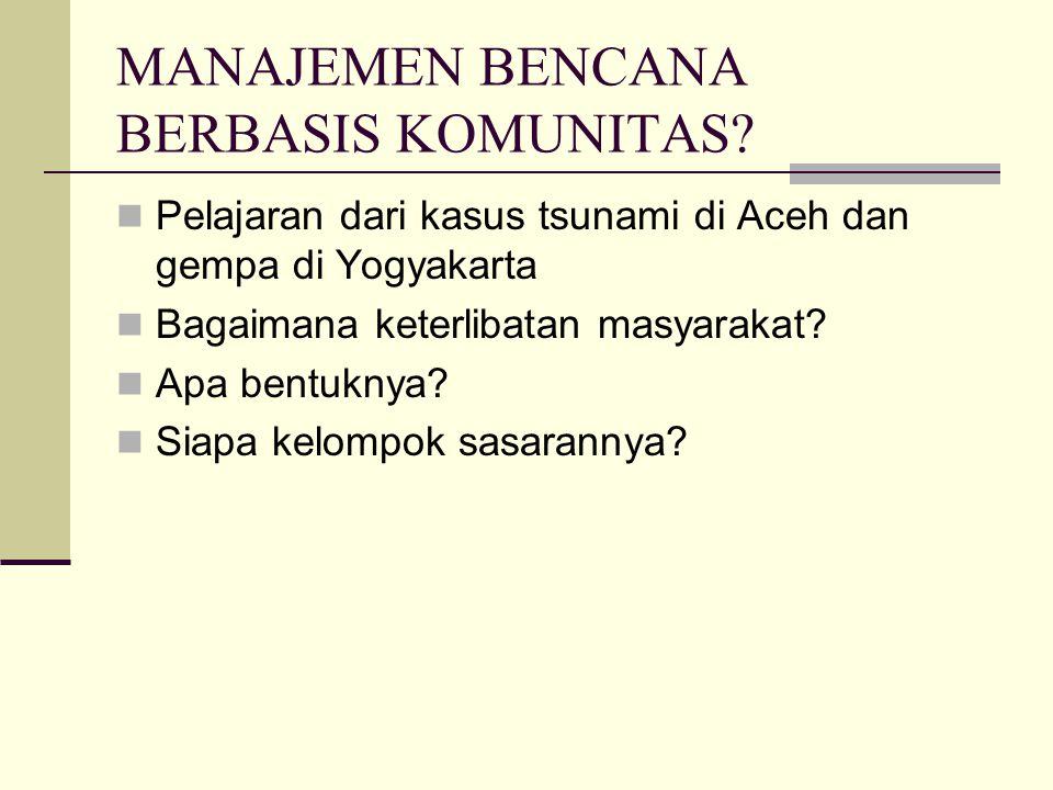 MANAJEMEN BENCANA BERBASIS KOMUNITAS? Pelajaran dari kasus tsunami di Aceh dan gempa di Yogyakarta Bagaimana keterlibatan masyarakat? Apa bentuknya? S