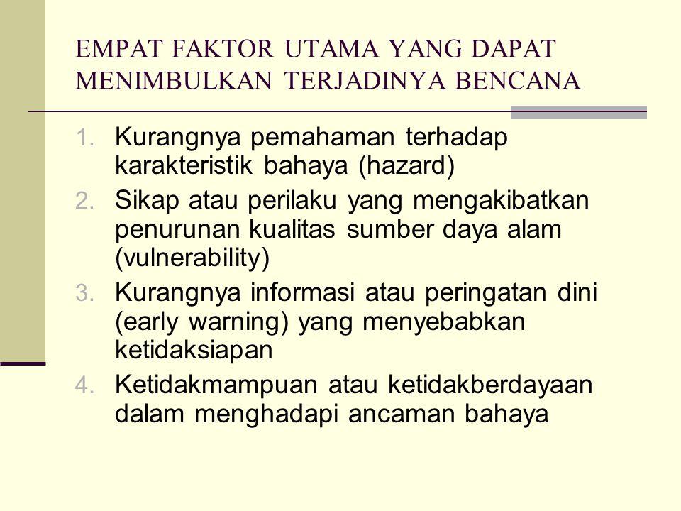 EMPAT FAKTOR UTAMA YANG DAPAT MENIMBULKAN TERJADINYA BENCANA 1. Kurangnya pemahaman terhadap karakteristik bahaya (hazard) 2. Sikap atau perilaku yang