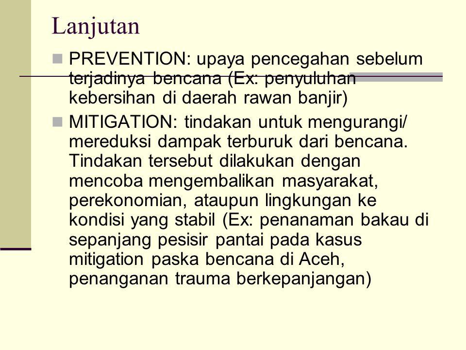 Lanjutan PREVENTION: upaya pencegahan sebelum terjadinya bencana (Ex: penyuluhan kebersihan di daerah rawan banjir) MITIGATION: tindakan untuk mengura