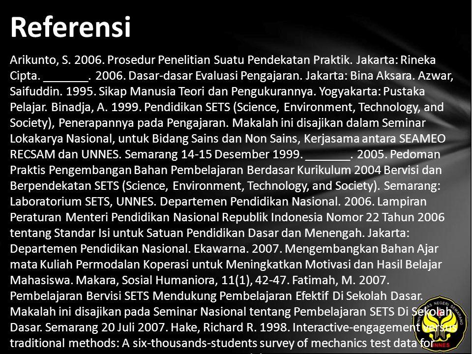 Referensi Arikunto, S. 2006. Prosedur Penelitian Suatu Pendekatan Praktik. Jakarta: Rineka Cipta. _______. 2006. Dasar-dasar Evaluasi Pengajaran. Jaka