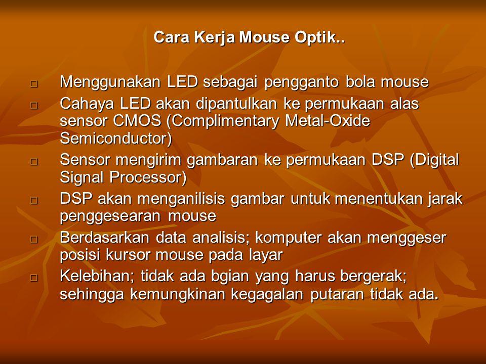 Cara Kerja Mouse Optik..  Menggunakan LED sebagai pengganto bola mouse  Cahaya LED akan dipantulkan ke permukaan alas sensor CMOS (Complimentary Met