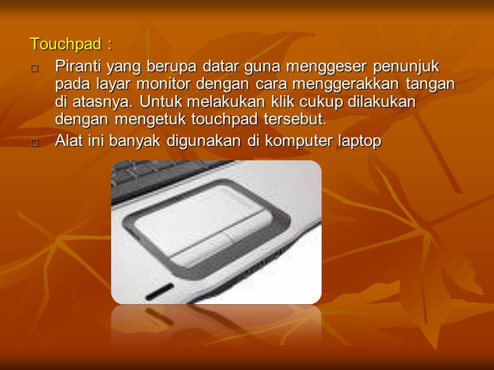 Touchpad :  Piranti yang berupa datar guna menggeser penunjuk pada layar monitor dengan cara menggerakkan tangan di atasnya. Untuk melakukan klik cuk