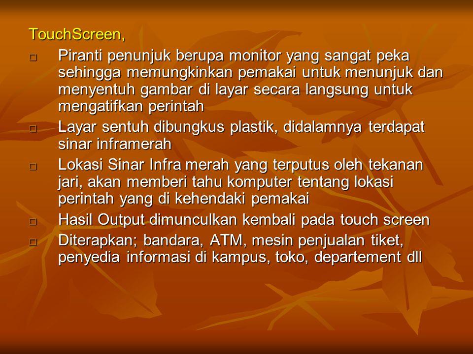 TouchScreen,  Piranti penunjuk berupa monitor yang sangat peka sehingga memungkinkan pemakai untuk menunjuk dan menyentuh gambar di layar secara lang