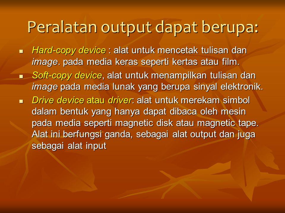Peralatan output dapat berupa: Hard-copy device : alat untuk mencetak tulisan dan image. pada media keras seperti kertas atau film. Hard-copy device :