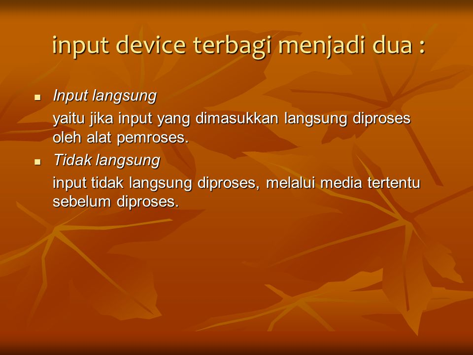 Input langsung : keyboard, pointing device (mouse, touch screen, light pen, dan digitizer graphics tablet), scanner (magnetic ink character recognition, optical data reader atau optical character recognition reader), sensor (digitizing camera), dan voice recognizer (microphone).
