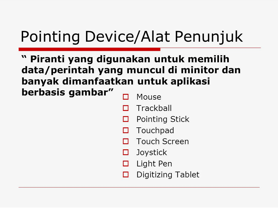 "Pointing Device/Alat Penunjuk  Mouse  Trackball  Pointing Stick  Touchpad  Touch Screen  Joystick  Light Pen  Digitizing Tablet "" Piranti yang"