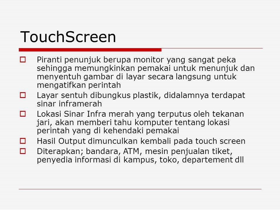 TouchScreen  Piranti penunjuk berupa monitor yang sangat peka sehingga memungkinkan pemakai untuk menunjuk dan menyentuh gambar di layar secara langsung untuk mengatifkan perintah  Layar sentuh dibungkus plastik, didalamnya terdapat sinar inframerah  Lokasi Sinar Infra merah yang terputus oleh tekanan jari, akan memberi tahu komputer tentang lokasi perintah yang di kehendaki pemakai  Hasil Output dimunculkan kembali pada touch screen  Diterapkan; bandara, ATM, mesin penjualan tiket, penyedia informasi di kampus, toko, departement dll