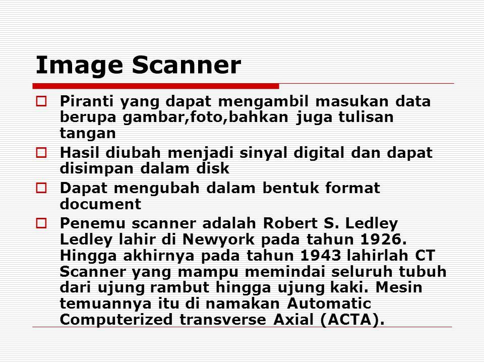 Image Scanner  Piranti yang dapat mengambil masukan data berupa gambar,foto,bahkan juga tulisan tangan  Hasil diubah menjadi sinyal digital dan dapat disimpan dalam disk  Dapat mengubah dalam bentuk format document  Penemu scanner adalah Robert S.