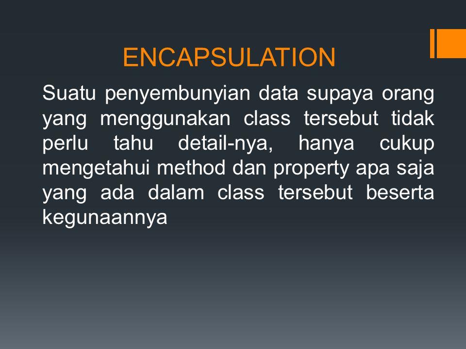 ENCAPSULATION Suatu penyembunyian data supaya orang yang menggunakan class tersebut tidak perlu tahu detail-nya, hanya cukup mengetahui method dan property apa saja yang ada dalam class tersebut beserta kegunaannya