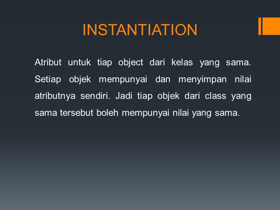 INSTANTIATION Atribut untuk tiap object dari kelas yang sama.