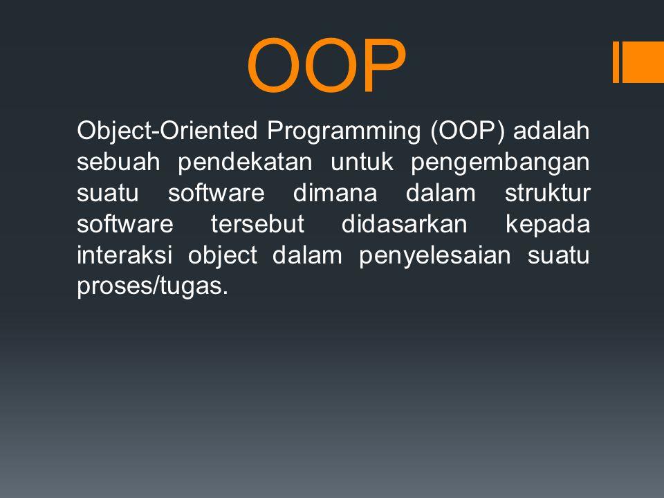 OOP Object-Oriented Programming (OOP) adalah sebuah pendekatan untuk pengembangan suatu software dimana dalam struktur software tersebut didasarkan kepada interaksi object dalam penyelesaian suatu proses/tugas.