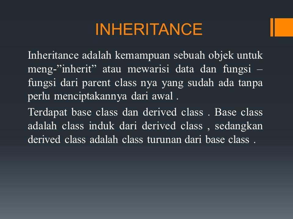 INHERITANCE Inheritance adalah kemampuan sebuah objek untuk meng- inherit atau mewarisi data dan fungsi – fungsi dari parent class nya yang sudah ada tanpa perlu menciptakannya dari awal.