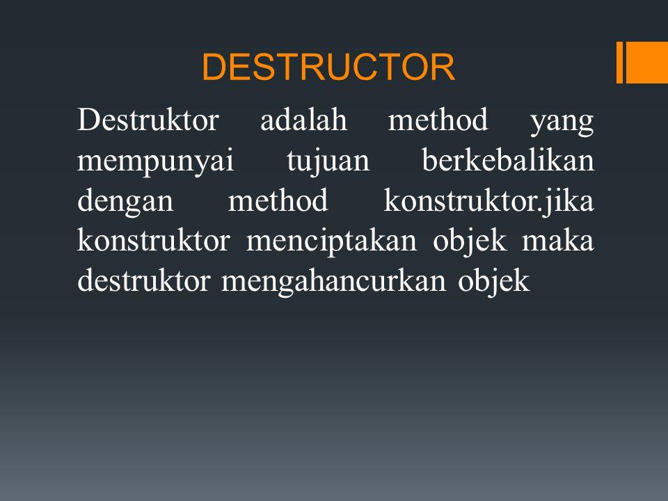 DESTRUCTOR Destruktor adalah method yang mempunyai tujuan berkebalikan dengan method konstruktor.jika konstruktor menciptakan objek maka destruktor mengahancurkan objek