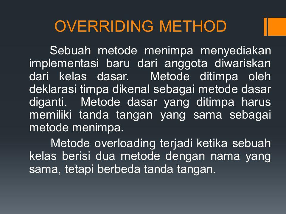 OVERRIDING METHOD Sebuah metode menimpa menyediakan implementasi baru dari anggota diwariskan dari kelas dasar.