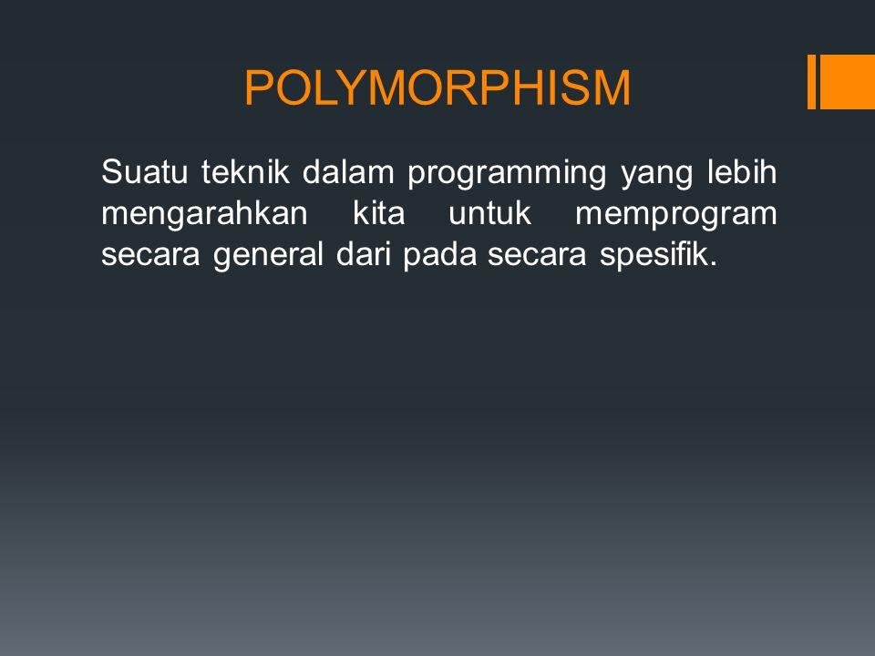 POLYMORPHISM Suatu teknik dalam programming yang lebih mengarahkan kita untuk memprogram secara general dari pada secara spesifik.