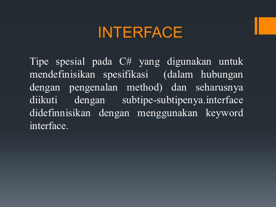 INTERFACE Tipe spesial pada C# yang digunakan untuk mendefinisikan spesifikasi (dalam hubungan dengan pengenalan method) dan seharusnya diikuti dengan subtipe-subtipenya.interface didefinnisikan dengan menggunakan keyword interface.