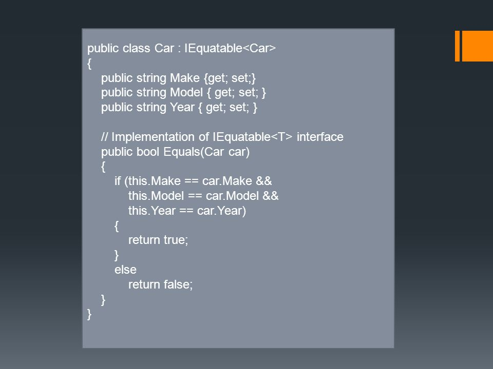 public class Car : IEquatable { public string Make {get; set;} public string Model { get; set; } public string Year { get; set; } // Implementation of