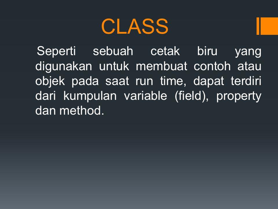 CLASS Seperti sebuah cetak biru yang digunakan untuk membuat contoh atau objek pada saat run time, dapat terdiri dari kumpulan variable (field), property dan method.