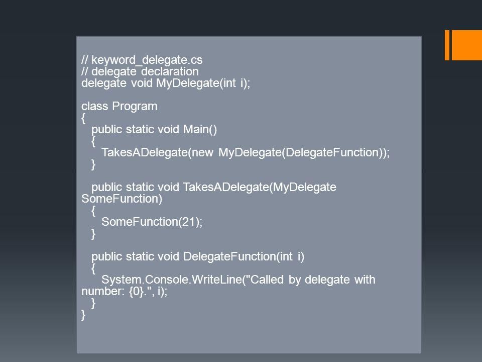 // keyword_delegate.cs // delegate declaration delegate void MyDelegate(int i); class Program { public static void Main() { TakesADelegate(new MyDelegate(DelegateFunction)); } public static void TakesADelegate(MyDelegate SomeFunction) { SomeFunction(21); } public static void DelegateFunction(int i) { System.Console.WriteLine( Called by delegate with number: {0}. , i); }