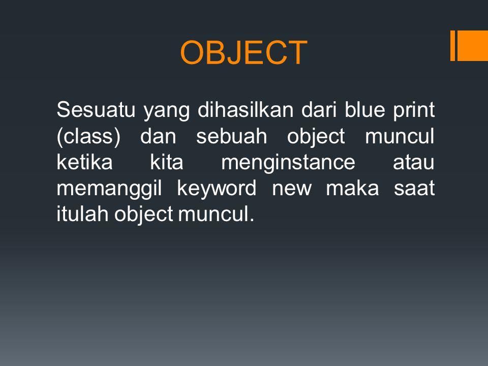 OBJECT Sesuatu yang dihasilkan dari blue print (class) dan sebuah object muncul ketika kita menginstance atau memanggil keyword new maka saat itulah object muncul.