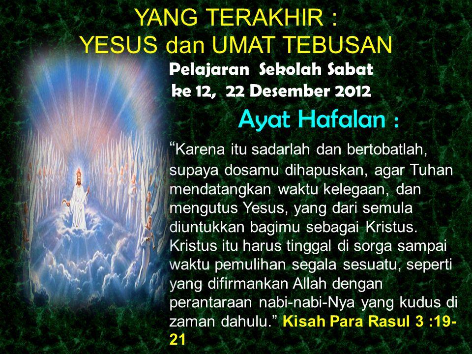 Ayat Hafalan : Karena itu sadarlah dan bertobatlah, supaya dosamu dihapuskan, agar Tuhan mendatangkan waktu kelegaan, dan mengutus Yesus, yang dari semula diuntukkan bagimu sebagai Kristus.