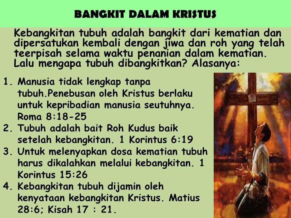 BANGKIT DALAM KRISTUS Kebangkitan tubuh adalah bangkit dari kematian dan dipersatukan kembali dengan jiwa dan roh yang telah teerpisah selama waktu pe