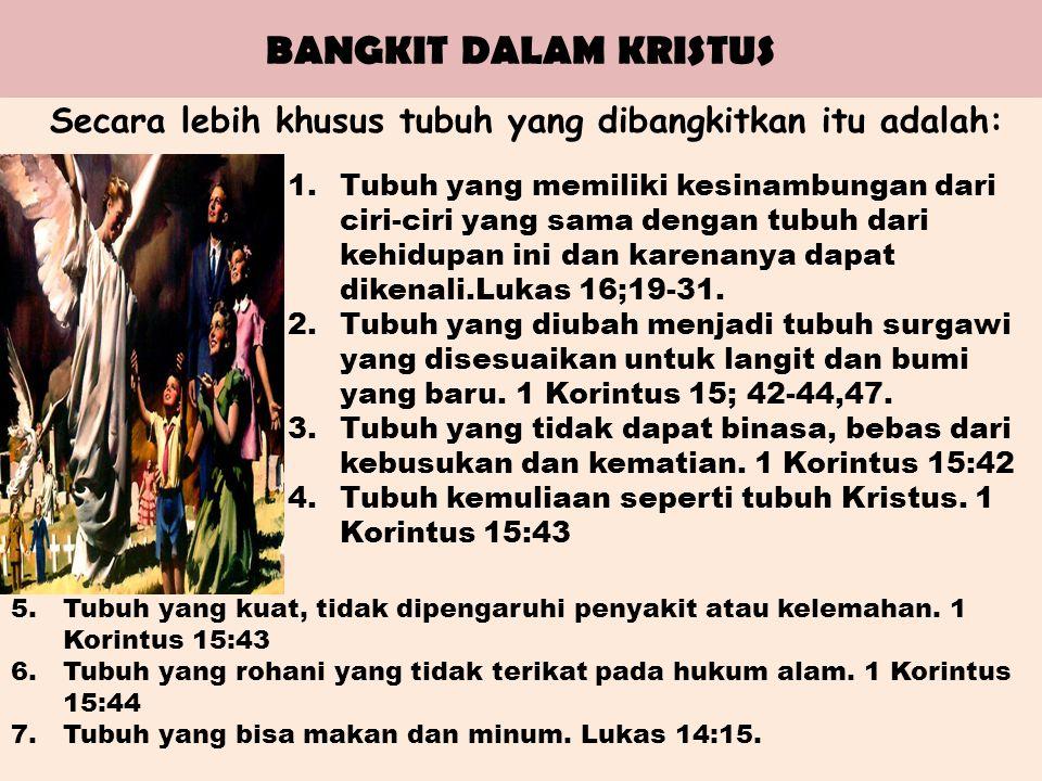 BANGKIT DALAM KRISTUS Secara lebih khusus tubuh yang dibangkitkan itu adalah: 1.Tubuh yang memiliki kesinambungan dari ciri-ciri yang sama dengan tubuh dari kehidupan ini dan karenanya dapat dikenali.Lukas 16;19-31.