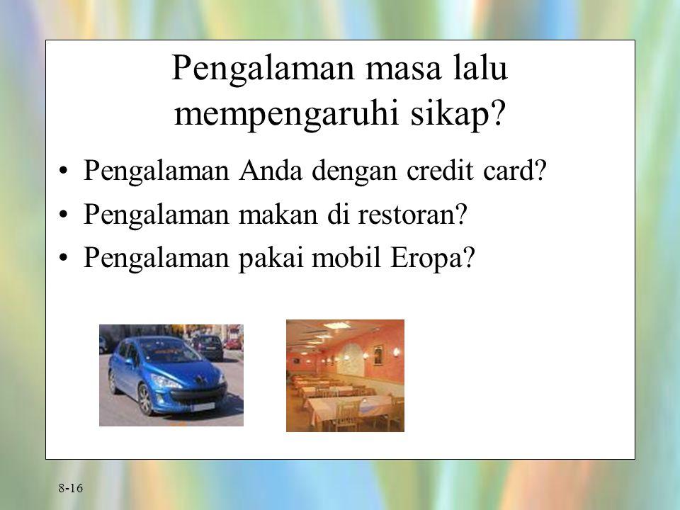 8-16 Pengalaman masa lalu mempengaruhi sikap? Pengalaman Anda dengan credit card? Pengalaman makan di restoran? Pengalaman pakai mobil Eropa?