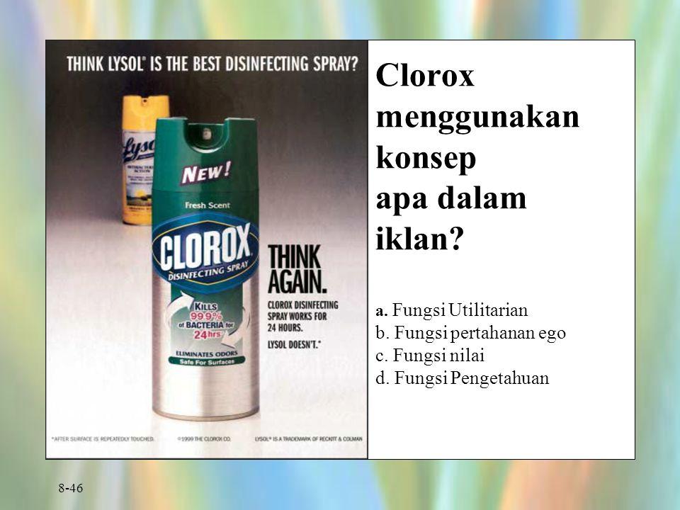 8-46 Clorox menggunakan konsep apa dalam iklan? a. Fungsi Utilitarian b. Fungsi pertahanan ego c. Fungsi nilai d. Fungsi Pengetahuan
