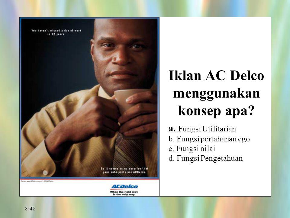 8-48 Iklan AC Delco menggunakan konsep apa? a. Fungsi Utilitarian b. Fungsi pertahanan ego c. Fungsi nilai d. Fungsi Pengetahuan