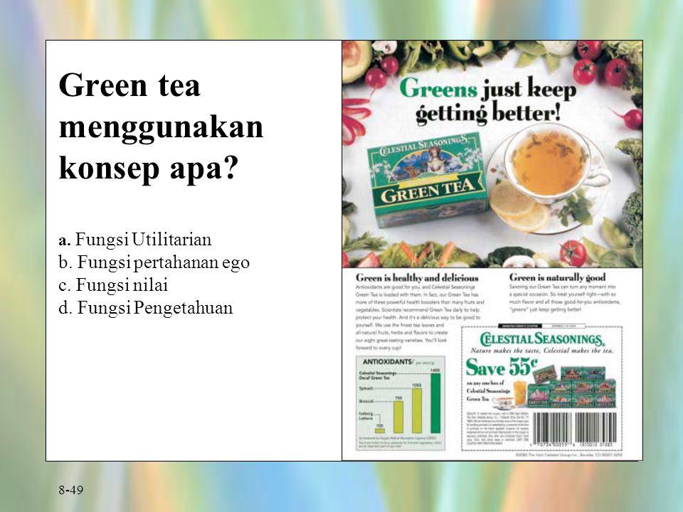 8-49 Green tea menggunakan konsep apa? a. Fungsi Utilitarian b. Fungsi pertahanan ego c. Fungsi nilai d. Fungsi Pengetahuan