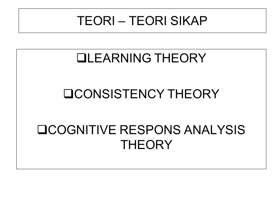 TEORI – TEORI SIKAP  LEARNING THEORY  CONSISTENCY THEORY  COGNITIVE RESPONS ANALYSIS THEORY