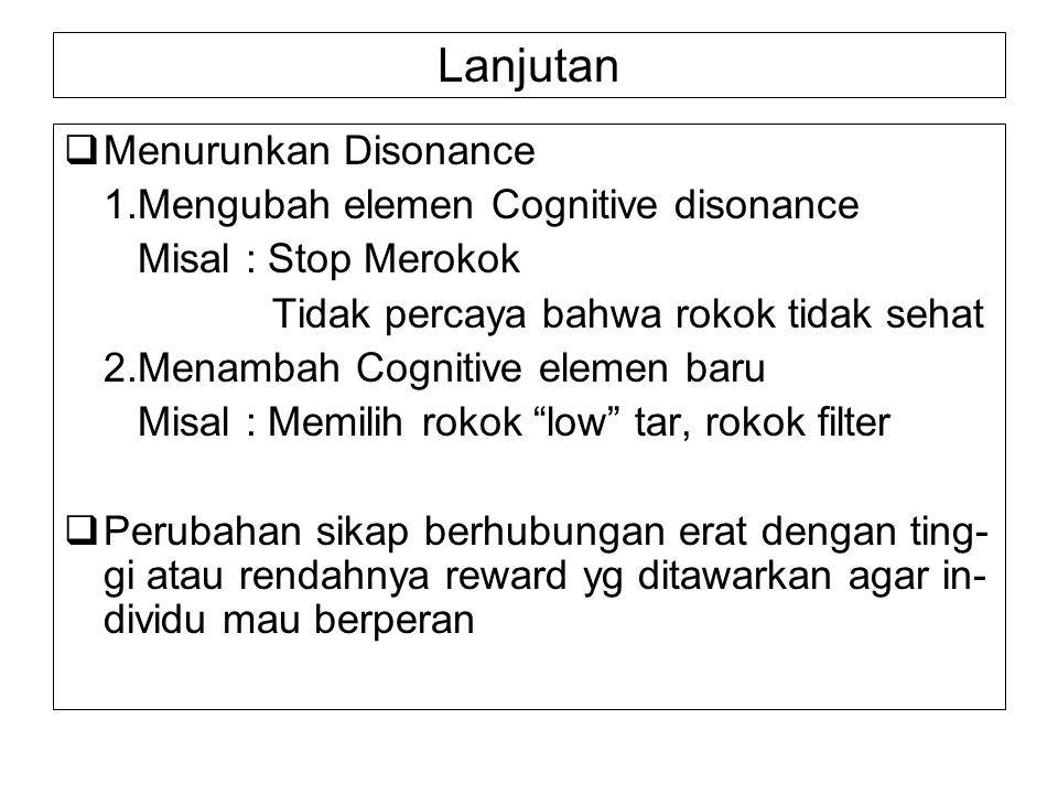 Lanjutan  Menurunkan Disonance 1.Mengubah elemen Cognitive disonance Misal : Stop Merokok Tidak percaya bahwa rokok tidak sehat 2.Menambah Cognitive