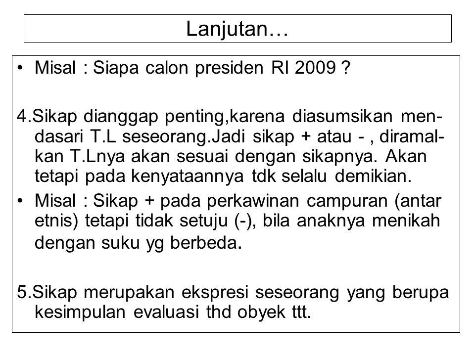 Lanjutan… Misal : Siapa calon presiden RI 2009 ? 4.Sikap dianggap penting,karena diasumsikan men- dasari T.L seseorang.Jadi sikap + atau -, diramal- k