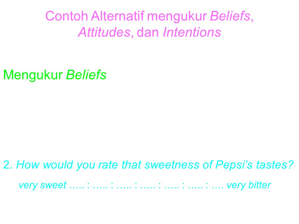 Contoh Alternatif mengukur Beliefs, Attitudes, dan Intentions Mengukur Beliefs 1. How likely is it that Pepsi tastes sweet? very likely ….. : ….. : ….