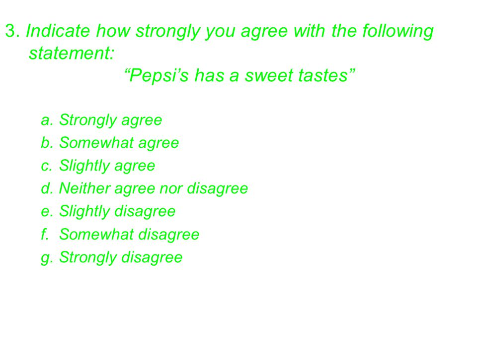 "3. Indicate how strongly you agree with the following statement: ""Pepsi's has a sweet tastes"" a.Strongly agree b.Somewhat agree c.Slightly agree d.Nei"