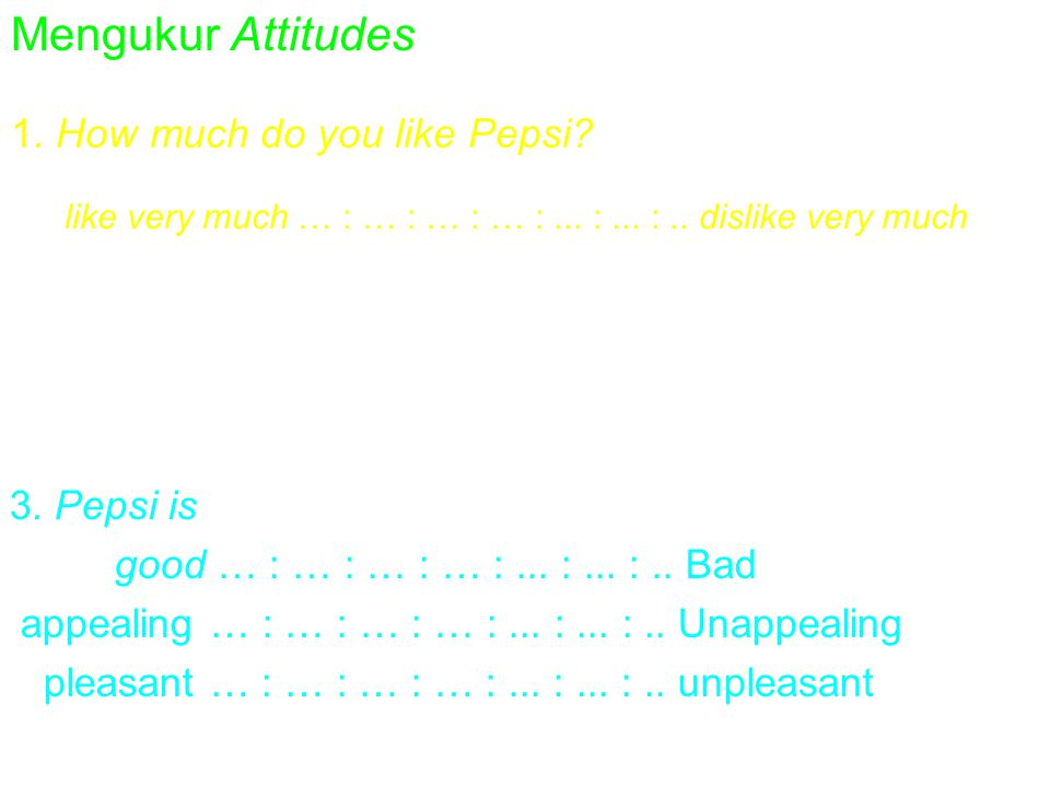 Mengukur Attitudes 1. How much do you like Pepsi? like very much … : … : … : … :... :... :.. dislike very much 2. How favorable is your overall opinio