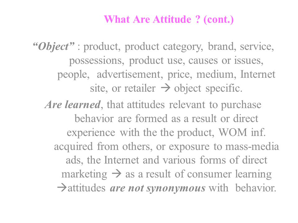 "What Are Attitude ? (cont.) ""Object"" : product, product category, brand, service, possessions, product use, causes or issues, people, advertisement, p"