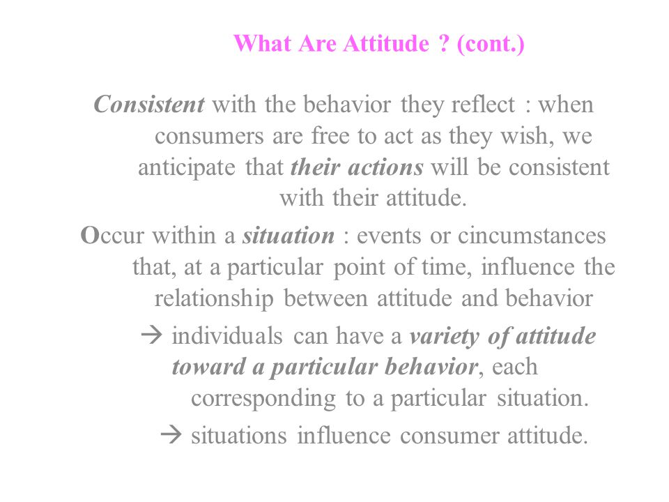What Are Attitude ? (cont.) Consistent with the behavior they reflect : when consumers are free to act as they wish, we anticipate that their actions