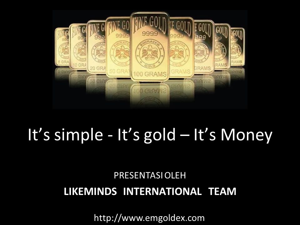 LIKEMINDS INTERNATIONAL TEAM It's simple - It's gold – It's Money PRESENTASI OLEH http://www.emgoldex.com