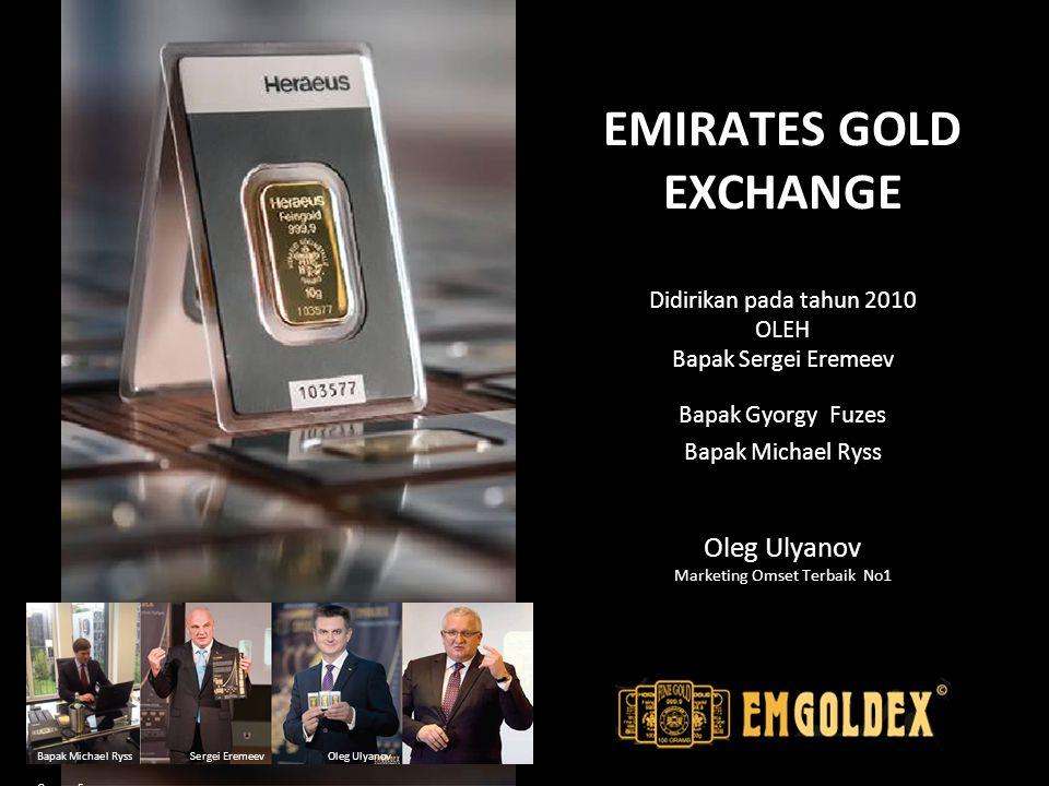 EMIRATES GOLD EXCHANGE Didirikan pada tahun 2010 OLEH Bapak Sergei Eremeev Bapak Gyorgy Fuzes Bapak Michael Ryss Oleg Ulyanov Marketing Omset Terbaik