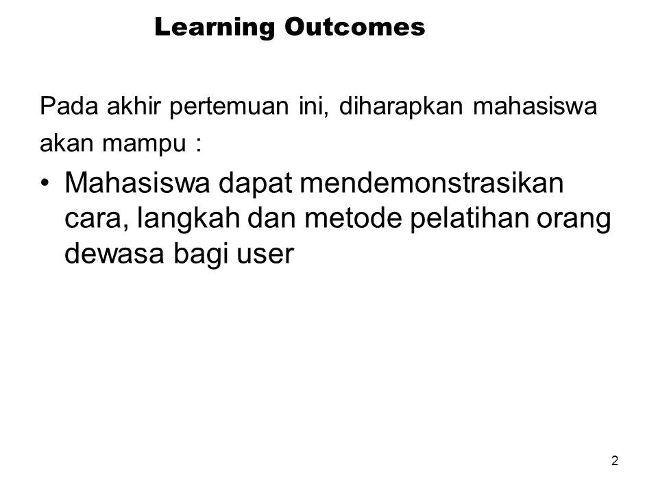 2 Learning Outcomes Pada akhir pertemuan ini, diharapkan mahasiswa akan mampu : Mahasiswa dapat mendemonstrasikan cara, langkah dan metode pelatihan orang dewasa bagi user
