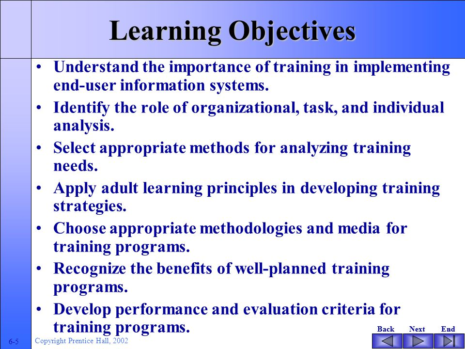 BackNextEndBackNextEnd 6-5 Copyright Prentice Hall, 2002 Learning Objectives Understand the importance of training in implementing end-user information systems.
