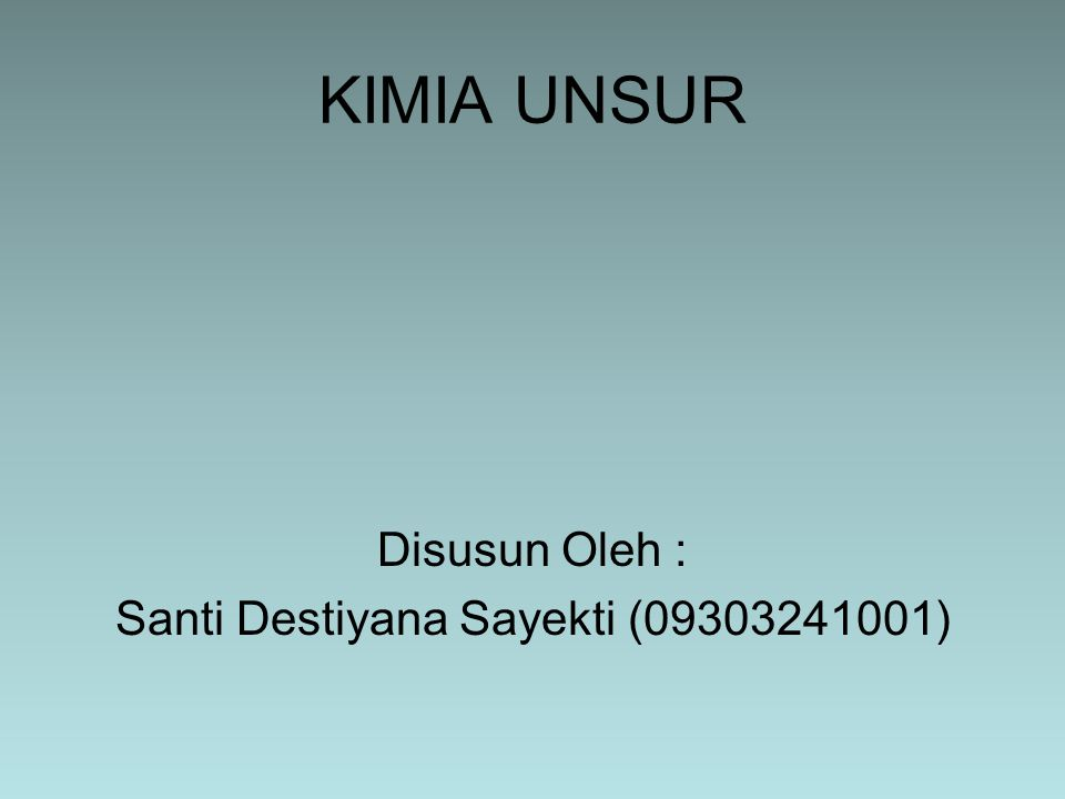KIMIA UNSUR Disusun Oleh : Santi Destiyana Sayekti (09303241001)