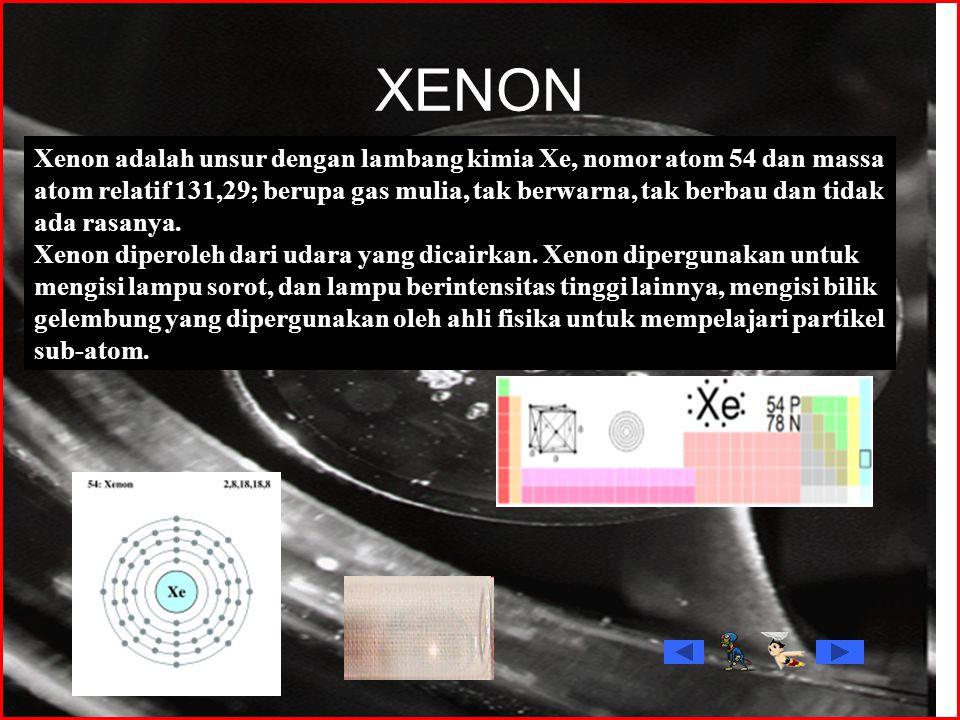 XENON Xenon adalah unsur dengan lambang kimia Xe, nomor atom 54 dan massa atom relatif 131,29; berupa gas mulia, tak berwarna, tak berbau dan tidak ad