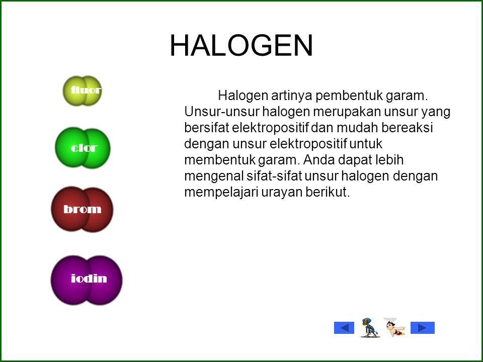 HALOGEN Halogen artinya pembentuk garam. Unsur-unsur halogen merupakan unsur yang bersifat elektropositif dan mudah bereaksi dengan unsur elektroposit