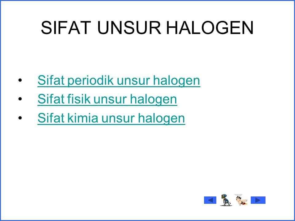 SIFAT UNSUR HALOGEN Sifat periodik unsur halogen Sifat fisik unsur halogen Sifat kimia unsur halogen